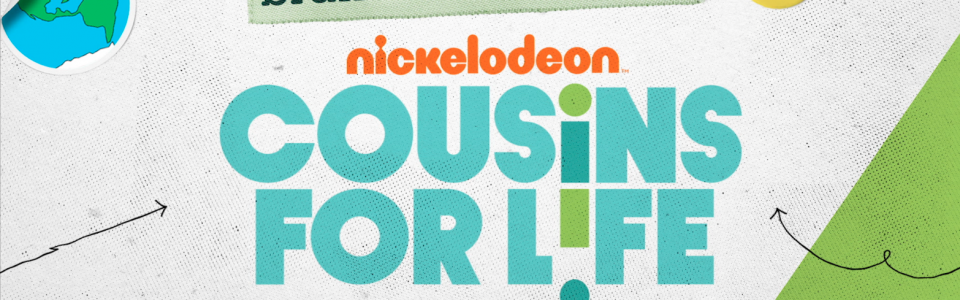 Banner for Cousins For Life on Nickelodeon. Flavorlab Score created the theme music for the international broadcast.